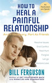 How to heal a painful relationship: and if necessary, part as friends cover image