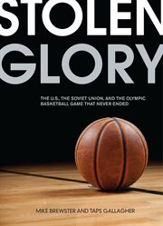 Stolen glory: the U.S., the Soviet Union, and the Olympic basketball game that never ended cover image