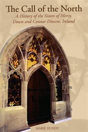 The call of the North a history of the Sisters of Mercy, Down and Connor Diocese, Ireland : from the founding to the Mercy Irish National Union, 1854-1994 cover image