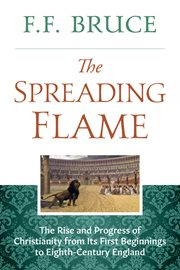 The spreading flame : the rise and progress of Christianity cover image