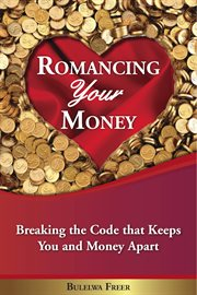 Romancing your money: breaking the code that keeps you and money apart cover image