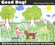Good dog! : kids teach kids about dog behavior and training cover image