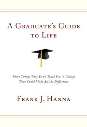 A graduate's guide to life. Three Things They Don't Teach You in College That Could Make All the Difference cover image