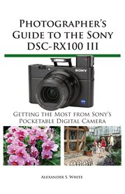 Photographer's guide to the Sony DSC-RX100 III: getting the most from Sony's pocketable digital camera cover image