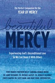 Beautiful mercy. Experiencing God's Unconditional Love So We Can Share It With Others cover image