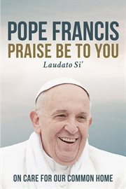Praise be to you =: Laudato si' : on care for our common home cover image