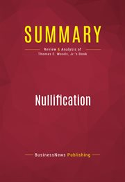 Summary of Nullification: How to Resist Federal Tyranny in the 21st Century - Thomas E. Woods, Jr