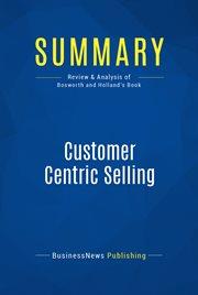 Summary: Customer Centric Selling - Michael Bosworth and John Holland