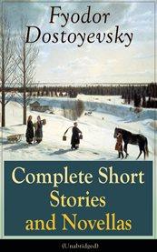 Complete Short Stories and Novellas of Fyodor Dostoyevsky (unabridged)