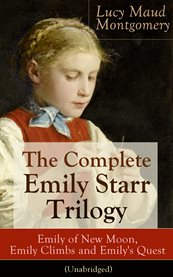 The Complete Emily Starr Trilogy: Emily of New Moon, Emily Climbs and Emily's Quest (unabridged)