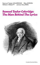 Samuel Taylor Coleridge: the Man Behind the Lyrics (complete Illustrated Edition)