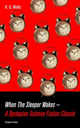 Cover image for When The Sleeper Wakes - A Dystopian Science Fiction Classic (Complete Edition)