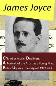 The Collected Works of James Joyce Chamber Music + Dubliners + A Portrait of the Artist as a Young Man + Exiles + Ulysses (The Original 1922 Ed.) cover image