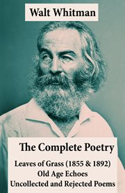 The Complete Poetry of Walt Whitman: Leaves of Grass (1855 and 1892) + Old Age Echoes + Uncollected An