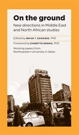 On the ground: new directions in Middle East and North African studies : a Northwestern University in Qatar symposium cover image