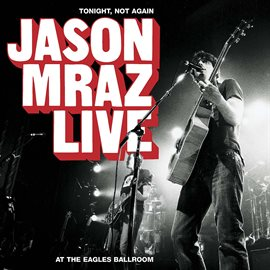 Cover image for Tonight, Not Again: Jason Mraz Live at the Eagles Ballroom