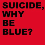 Suicide, Why Be Blue?