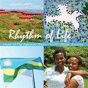 Rhythm of life : music of the Agahozo-Shalom Youth Village, Rwanda cover image