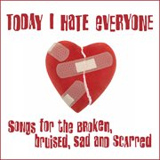 Today I Hate Everyone [songs for the Broken, Bruised, Sad and Scarred]