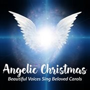 Angelic christmas - beautiful voices sing beloved carols cover image