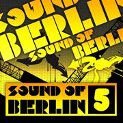 Sound of Berlin 5 - the Finest Club Sounds Selection of House, Electro, Minimal and Techno