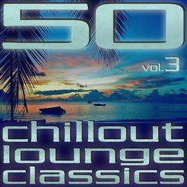 50 Chillout Lounge Classics, Vol. 3