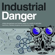 Industrial Danger - Chilled Atmospheres and Broken Beats for A World of Well-oiled Machinery
