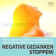 Negative gedanken stoppen! mit entspannung, positiver konditionierung, selbststärkung, affirmatio