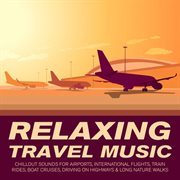 Relaxing Travel Music - Chillout Sounds for Airports, International Flights, Train Rides, Boat Cr
