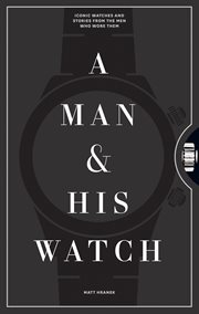 A man and his watch : iconic watches and stories from the men who wore them cover image