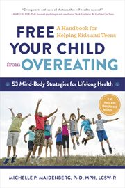 Free your Child From Overeating;a Handbook for Helping Kids and Teens