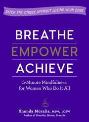 Breathe, empower, achieve : 5-minute mindfulness for women who do it all cover image