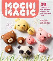 Mochi Magic : Traditional and Modern Recipes for the Japanese Treat