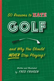 50 reasons to hate golf and why you should never stop playing cover image
